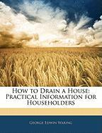 How to Drain a House: Practical Information for Householders - Waring, George E. , Jr.