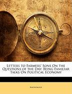 Letters to Farmers' Sons on the Questions of the Day: Being Familiar Talks on Political Economy - Anonymous