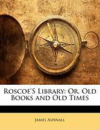 Roscoe's Library: Or, Old Books and Old Times - Aspinall, James
