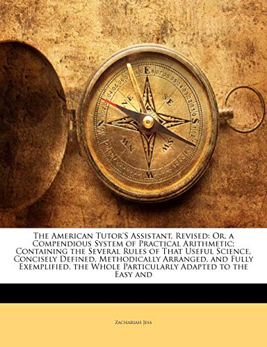The American Tutors Assistant Revised Or a Compendious System of Practical Arithmetic Containing the Several Rules of That Useful Science Concis by Zachariah Jess 2010 Paperback - Zachariah Jess