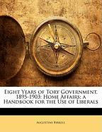 Eight Years of Tory Government, 1895-1903: Home Affairs; A Handbook for the Use of Liberals - Birrell, Augustine