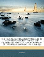The First Book of Etymology: Designed to Promote Precision in the Use, and Facilitate the Acquisition of a Knowledge of the English Language, for B - Lynd, James