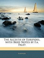 The Alcestis of Euripides, with Brief Notes by F.A. Paley
