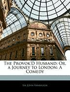 The Provok'd Husband; Or, a Journey to London: A Comedy - Vanbrugh, John
