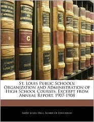 St. Louis Public Schools: Organization and Administration of High School Courses. Excerpt from Annual Report, 1907-1908