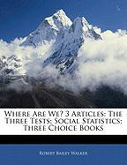 Where Are We? 3 Articles: The Three Tests; Social Statistics; Three Choice Books - Walker, Robert Bailey