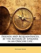 Friends and Acquaintances, by the Author of 'Episodes in an Obscure Life'. - Rowe, Richard