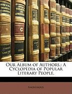 Our Album of Authors,: A Cyclopedia of Popular Literary People, - Anonymous