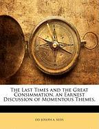 The Last Times and the Great Consimmation. an Earnest Discussion of Momentous Themes. - Joseph a. Seiss, DD