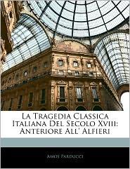 La Tragedia Classica Italiana del Secolo XVIII: Anteriore All' Alfieri