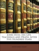John Huss: His Life, Teachings and Death, After Five Hundred Years