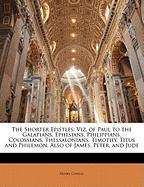 The Shorter Epistles: Viz, of Paul to the Galatians, Ephesians, Philippians, Colossians, Thessalonians, Timothy, Titus and Philemon, Also of - Cowles, Henry