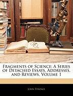 Fragments of Science: A Series of Detached Essays, Addresses, and Reviews, Volume 1 - Tyndall, John