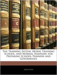 The Training System, Moral Training School, and Normal Seminary, for Preparing School-Trainers and Governesses
