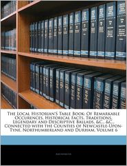 The Local Historian's Table Book: Of Remarkable Occurences, Historical Facts, Traditions, Legendary and Descriptive Ballads, &C., &C., Connected with