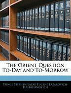 The Orient Question To-Day and To-Morrow - Lazarovich-Hrebelianovich, Prince Stephe