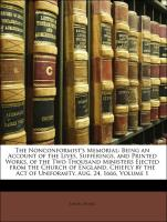 The Nonconformist's Memorial: Being an Account of the Lives, Sufferings, and Printed Works, of the Two Thousand Ministers Ejected from the Church of England, Chiefly by the Act of Uniformity, Aug. 24, 1666, Volume 1