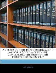 A Treatise of the Pope's Supremacy. to Which Is Added a Discourse Concerning the Unity of the Church. Ed. by T.M'Crie