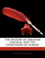 The History of Abraham Lincoln, and the Overthrow of Slavery - Arnold, Isaac Newton