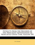Extracts from the Records of the Merchant Adventurers of Newcastle-Upon-Tyne, Volume 101