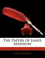 The Papers of James Madison - Madison, James