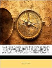 Laut- Und Flexiouslehre Der Sprache Der St. Servatiuslegende Heinrichs Von Veldecke, Nach Dem Leidener Ms. Mit Heranziehung Der Ubrigen Handschriftlic