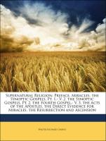 Supernatural Religion: Preface. Miracles. the Synoptic Gospels, Pt. 1.- V. 2. the Synoptic Gospels, Pt. 2. the Fourth Gospel.- V. 3. the Acts of the Apostles. the Direct Evidence for Miracles. the Resurrection and Ascension