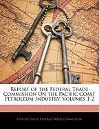 Report of the Federal Trade Commission on the Pacific Coast Petroleum Industry, Volumes 1-2