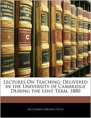 Lectures on Teaching: Delivered in the University of Cambridge During the Lent Term, 1880