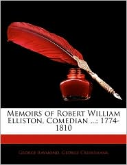 Memoirs of Robert William Elliston, Comedian ...: 1774-1810