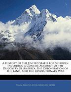 A  History of the United States for Schools: Including a Concise Account of the Discovery of America, the Colonization of the Land, and the Revolutio - Mowry, William Augustus; Mowry, Arthur May