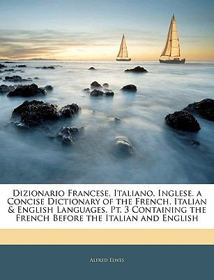 Dizionario Francese, Italiano, Inglese a Concise Dictionary of the French, Italian and English Languages Pt 3 Containing the French Before t - Alfred Elwes