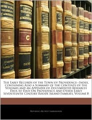 The Early Records of the Town of Providence--Index, Containing Also a Summary of the Contents of the Volumes and an Appendix of Documented Research Da