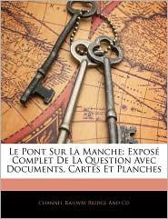 Le Pont Sur La Manche: Expos Complet de La Question Avec Documents, Cartes Et Planches