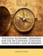 Political Economy: Designed for Use in Catholic Colleges, High Schools and Academies - Burke, Edmund J.