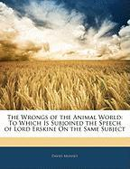The Wrongs of the Animal World: To Which Is Subjoined the Speech of Lord Erskine on the Same Subject - Mushet, David