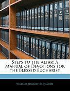 Steps to the Altar: A Manual of Devotions for the Blessed Eucharist - Scudamore, William Edward