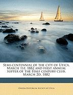 Semi-Centennial of the City of Utica, March 1st, 1882 and First Annual Supper of the Half Century Club, March 2D, 1882