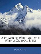 A Primer of Wordsworth: With a Critical Essay - Magnus, Laurie