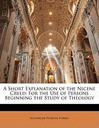 A Short Explanation of the Nicene Creed: For the Use of Persons Beginning the Study of Theology - Forbes, Alexander Penrose