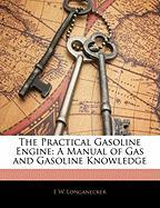 The Practical Gasoline Engine: A Manual of Gas and Gasoline Knowledge - Longanecker, E. W.