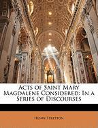 Acts of Saint Mary Magdalene Considered: In a Series of Discourses - Stretton, Henry