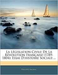 La Lgislation Civile de La Rvolution Franaise (1789-1804: Essai D'Histoire Sociale ...