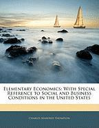 Elementary Economics: With Special Reference to Social and Business Conditions in the United States - Thompson, Charles Manfred