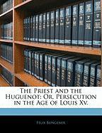 The Priest and the Huguenot: Or, Persecution in the Age of Louis XV. - Bungener, Flix