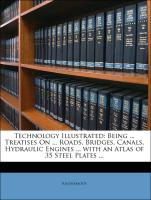Technology Illustrated: Being ... Treatises On ... Roads, Bridges, Canals, Hydraulic Engines ... with an Atlas of 35 Steel Plates ... - Anonymous
