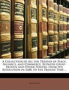 A  Collection of All the Treaties of Peace, Alliance, and Commerce, Between Great-Britain and Other Powers: From the Revolution in 1688, to the Prese - Anonymous