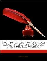 Tudes Sur La Condition de La Classe Agricole Et L'Tat de L'Agriculture En Normandie, Au Moyen GE