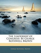 The Leadership of Congress: By George Rothwell Brown - Brown, George Rothwell