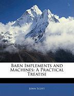 Barn Implements and Machines: A Practical Treatise - Scott, John